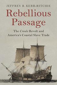 Rebellious Passage: The Creole Revolt and America's Coastal Slave Trade [Paperback]